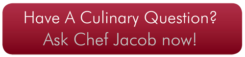 Have a Culinary Question? Ask Chef Jacob by Clicking Here.